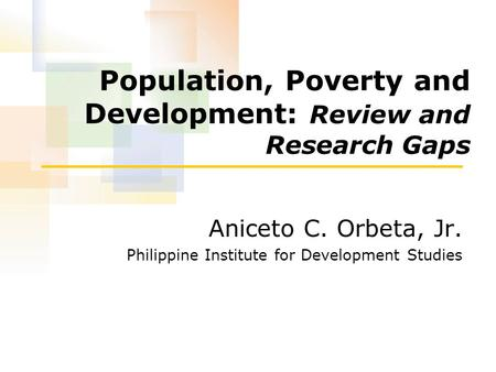 Population, Poverty and Development: Review and Research Gaps Aniceto C. Orbeta, Jr. Philippine Institute for Development Studies.