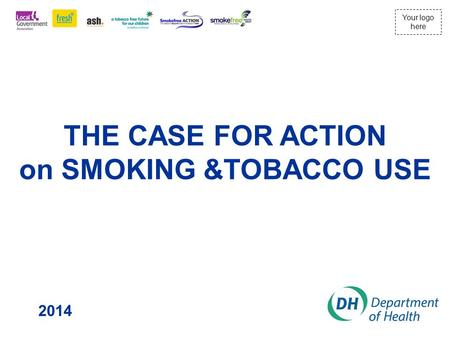 Your logo here THE CASE FOR ACTION on SMOKING &TOBACCO USE 2014.