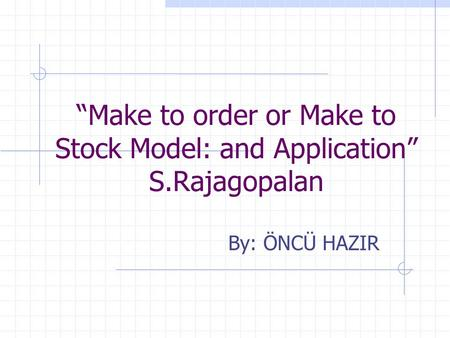 """Make to order or Make to Stock Model: and Application"" S.Rajagopalan By: ÖNCÜ HAZIR."