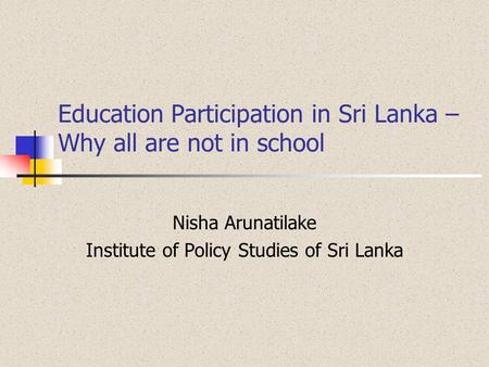 Education Participation in Sri Lanka – Why all are not in school Nisha Arunatilake Institute of Policy Studies of Sri Lanka.