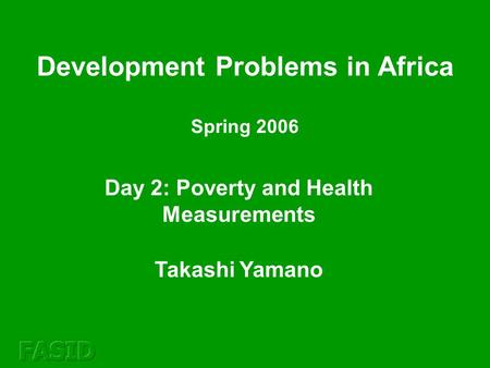 Day 2: Poverty and Health Measurements Takashi Yamano Development Problems in Africa Spring 2006.