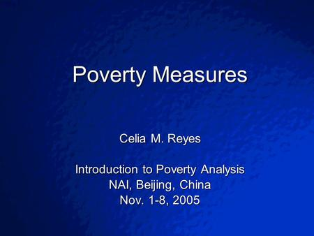 © 2003 By Default!Slide 1 Poverty Measures Celia M. Reyes Introduction to Poverty Analysis NAI, Beijing, China Nov. 1-8, 2005.