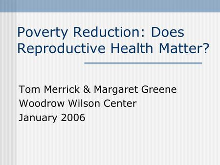 Poverty Reduction: Does Reproductive Health Matter? Tom Merrick & Margaret Greene Woodrow Wilson Center January 2006.
