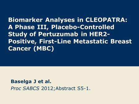 Biomarker Analyses in CLEOPATRA: A Phase III, Placebo-Controlled Study of Pertuzumab in HER2- Positive, First-Line Metastatic Breast Cancer (MBC) Baselga.