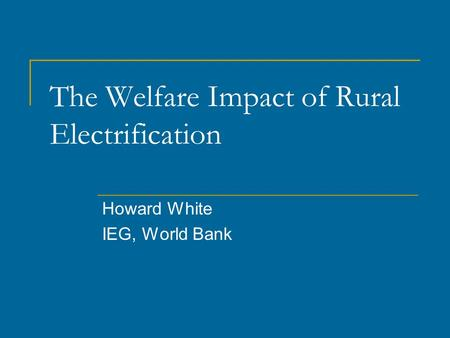 The Welfare Impact of Rural Electrification Howard White IEG, World Bank.