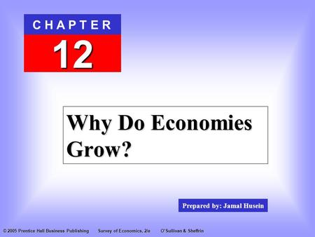 Prepared by: Jamal Husein C H A P T E R 12 © 2005 Prentice Hall Business PublishingSurvey of Economics, 2/eO'Sullivan & Sheffrin Why Do Economies Grow?