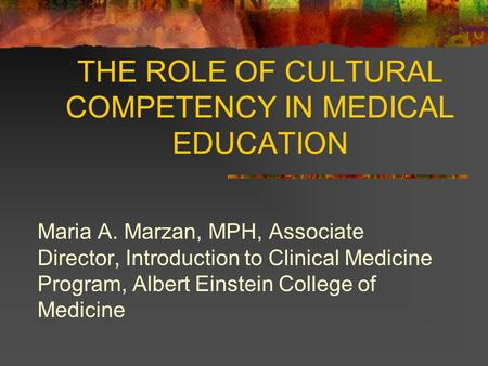 THE ROLE OF CULTURAL COMPETENCY IN MEDICAL EDUCATION Maria A. Marzan, MPH, Associate Director, Introduction to Clinical Medicine Program, Albert Einstein.