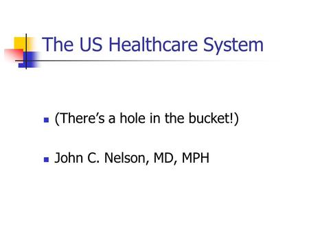 The US Healthcare System (There's a hole in the bucket!) John C. Nelson, MD, MPH.