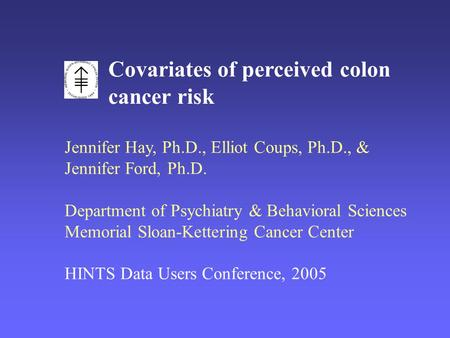 Covariates of perceived colon cancer risk Jennifer Hay, Ph.D., Elliot Coups, Ph.D., & Jennifer Ford, Ph.D. Department of Psychiatry & Behavioral Sciences.