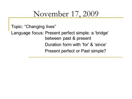 "November 17, 2009 Topic: ""Changing lives"" Language focus: Present perfect simple: a 'bridge' between past & present Duration form with 'for' & 'since'"