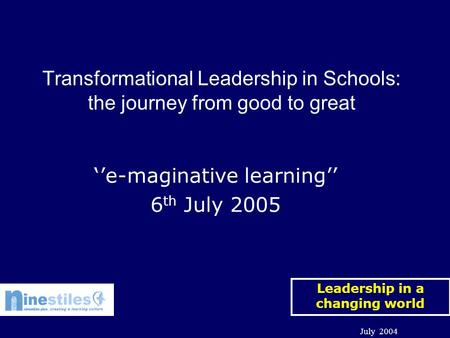 <strong>Leadership</strong> in a changing world July 2004 ''e-maginative learning'' 6 th July 2005 Transformational <strong>Leadership</strong> in Schools: the journey from good to great.