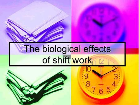 The biological effects of shift work. Shift Work Overview of key effects Shift work causes many health- related effects Shift work causes many health-
