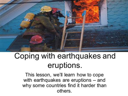 Coping with earthquakes and eruptions. This lesson, we'll learn how to cope with earthquakes are eruptions – and why some countries find it harder than.
