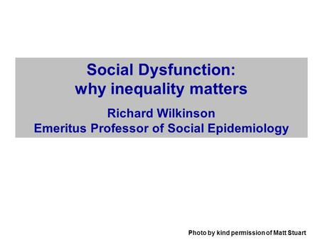 Photo by kind permission of Matt Stuart Social Dysfunction: why inequality matters Richard Wilkinson Emeritus Professor of Social Epidemiology.