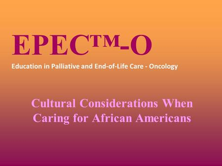 EPEC™-O Education in Palliative and End-of-Life Care - Oncology Cultural Considerations When Caring for African Americans.