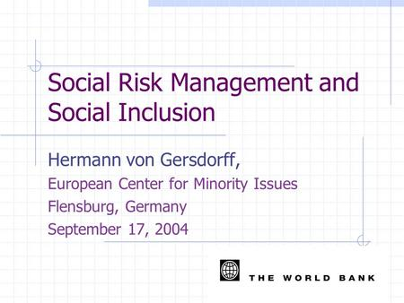 Social Risk Management and Social Inclusion Hermann von Gersdorff, European Center for Minority Issues Flensburg, Germany September 17, 2004.
