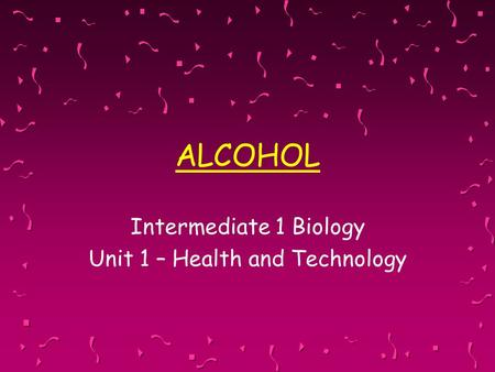 ALCOHOL Intermediate 1 Biology Unit 1 – Health and Technology.