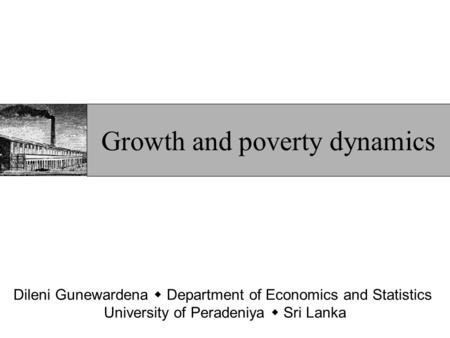 Dileni Gunewardena  Department of Economics and Statistics University of Peradeniya  Sri Lanka Growth and poverty dynamics.