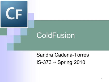 1 ColdFusion Sandra Cadena-Torres IS-373 ~ Spring 2010.