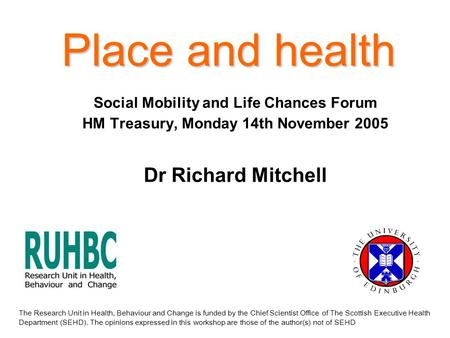 Place and health Social Mobility and Life Chances Forum HM Treasury, Monday 14th November 2005 Dr Richard Mitchell The Research Unit in Health, Behaviour.