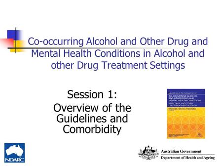 Co-occurring Alcohol and Other Drug and Mental Health Conditions in Alcohol and other Drug Treatment Settings Session 1: Overview of the Guidelines and.