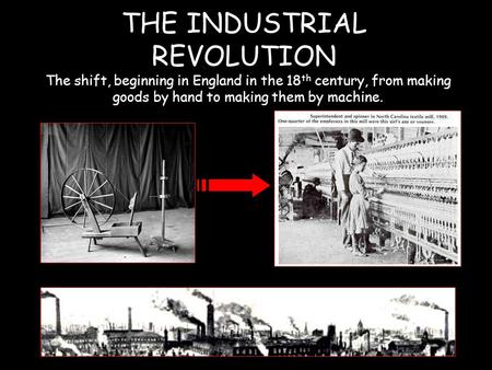 THE INDUSTRIAL REVOLUTION The shift, beginning in England in the 18 th century, from making goods by hand to making them by machine.