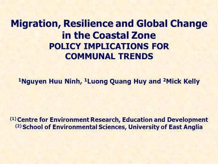 Migration, Resilience and Global Change in the Coastal Zone POLICY IMPLICATIONS FOR COMMUNAL TRENDS 1 Nguyen Huu Ninh, 1 Luong Quang Huy and 2 Mick Kelly.
