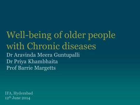 Well-being of older people with Chronic diseases Dr Aravinda Meera Guntupalli Dr Priya Khambhaita Prof Barrie Margetts IFA, Hyderabad 12 th June 2014.