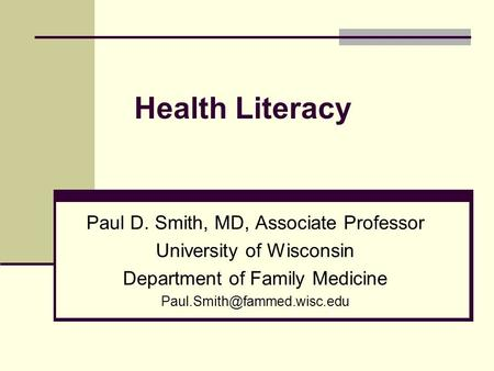 Health Literacy Paul D. Smith, MD, Associate Professor University of Wisconsin Department of Family Medicine