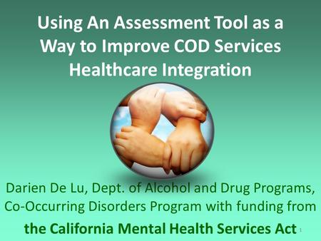 1 Using An Assessment Tool as a Way to Improve COD Services Healthcare Integration Darien De Lu, Dept. of Alcohol and Drug Programs, Co-Occurring Disorders.