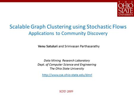 KDD 2009 Scalable Graph Clustering using Stochastic Flows Applications to Community Discovery Venu Satuluri and Srinivasan Parthasarathy Data Mining Research.