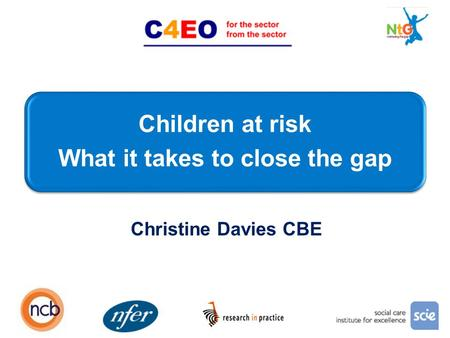 Children at risk What it takes to close the gap 1 Christine Davies CBE.