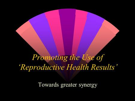 Promoting the Use of 'Reproductive Health Results' Towards greater synergy.