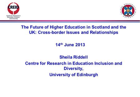 The Future of Higher Education in Scotland and the UK: Cross-border Issues and Relationships 14 th June 2013 Sheila Riddell Centre for Research in Education.