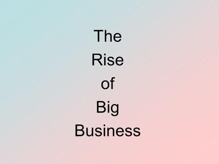 The Rise of Big Business. The Rise of Big Business Objectives To analyze the growth of corporations To describe monopolies and trusts and evaluate their.