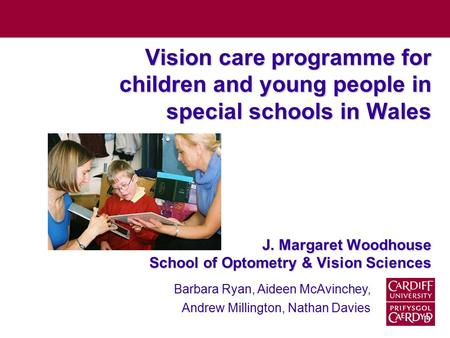 Vision care programme for children and young people in special schools in Wales J. Margaret Woodhouse School of Optometry & Vision Sciences Barbara Ryan,