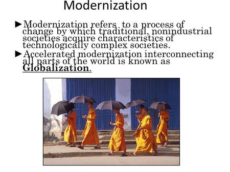 Modernization ► Modernization refers to a process of change by which traditional, nonindustrial societies acquire characteristics of technologically complex.