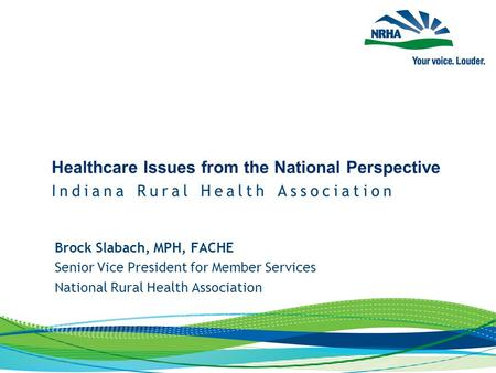 Brock Slabach, MPH, FACHE Senior Vice President for Member Services National Rural Health Association.