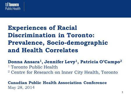 Experiences of Racial Discrimination in Toronto: Prevalence, Socio-demographic and Health Correlates Donna Ansara 1, Jennifer Levy 1, Patricia O'Campo.