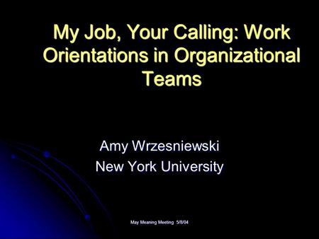 May Meaning Meeting 5/8/04 My Job, Your Calling: Work Orientations in Organizational Teams Amy Wrzesniewski New York University.