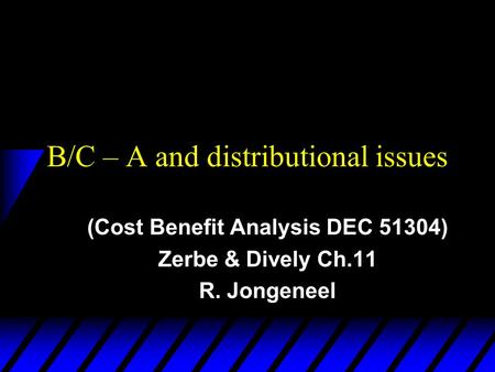 B/C – A and distributional issues (Cost Benefit Analysis DEC 51304) Zerbe & Dively Ch.11 R. Jongeneel.