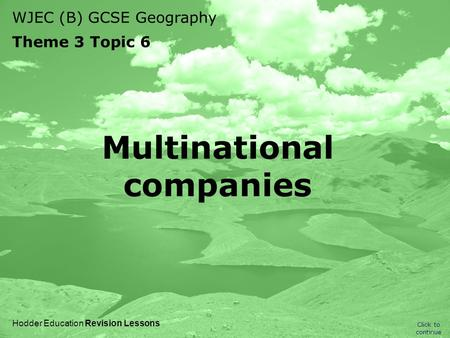 WJEC (B) GCSE Geography Theme 3 Topic 6 Click to continue Hodder Education Revision Lessons Multinational companies.