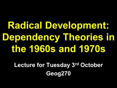 Radical Development: Dependency Theories in the 1960s and 1970s Lecture for Tuesday 3 rd October Geog270.
