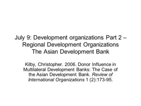 July 9: Development organizations Part 2 – Regional Development Organizations The Asian Development Bank Kilby, Christopher. 2006. Donor Influence in Multilateral.