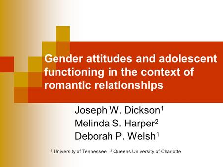 Gender attitudes and adolescent functioning in the context of romantic relationships Joseph W. Dickson 1 Melinda S. Harper 2 Deborah P. Welsh 1 1 University.