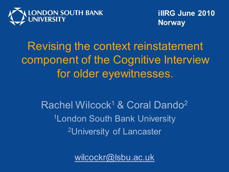 Revising the context reinstatement component of the Cognitive Interview for older eyewitnesses. Rachel Wilcock 1 & Coral Dando 2 1 London South Bank University.