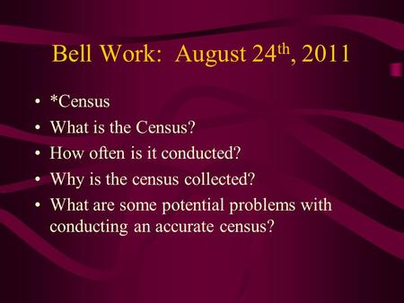 Bell Work: August 24 th, 2011 *Census What is the Census? How often is it conducted? Why is the census collected? What are some potential problems with.