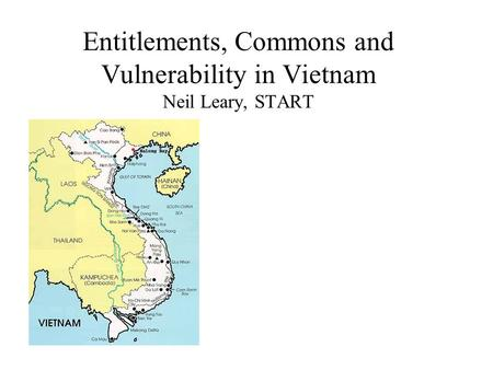 Entitlements, Commons and Vulnerability in Vietnam Neil Leary, START.