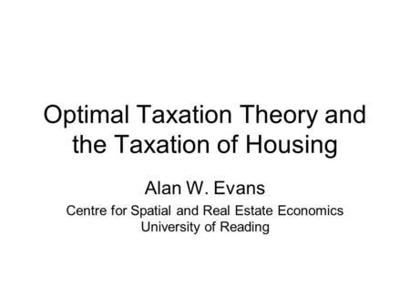 Optimal Taxation Theory and the Taxation of Housing Alan W. Evans Centre for Spatial and Real Estate Economics University of Reading.