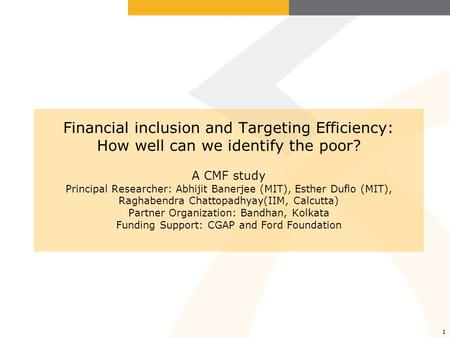 1 Financial inclusion and Targeting Efficiency: How well can we identify the poor? A CMF study Principal Researcher: Abhijit Banerjee (MIT), Esther Duflo.